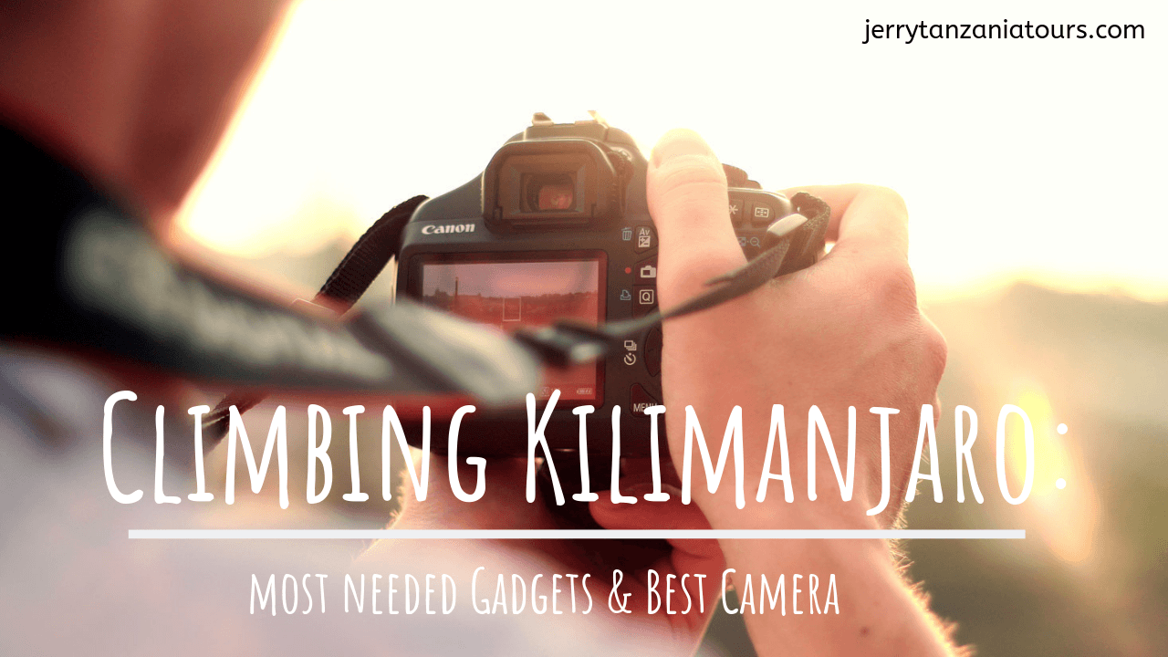 Most Needed Electronic Gadgets And The Best Camera To Carry On Your Kilimanjaro Climbing
