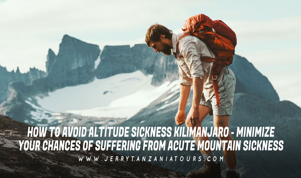 HOW TO AVOID ALTITUDE SICKNESS KILIMANJARO – MINIMIZE YOUR CHANCES OF SUFFERING FROM ACUTE MOUNTAIN SICKNESS