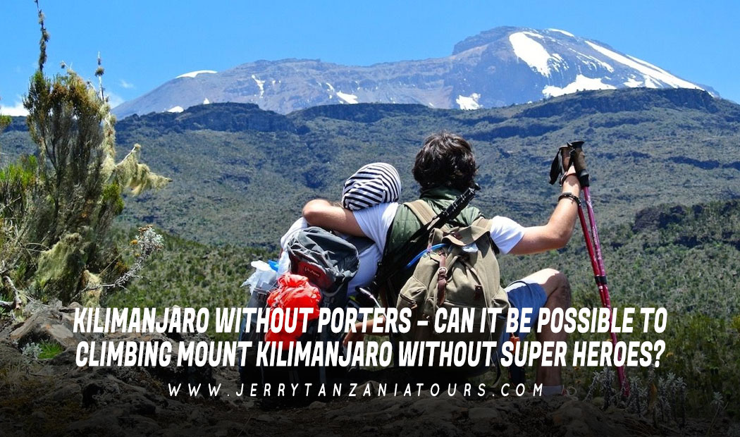 KILIMANJARO WITHOUT PORTERS – CAN IT BE POSSIBLE TO CLIMBING MOUNT KILIMANJARO WITHOUT SUPERHEROES?