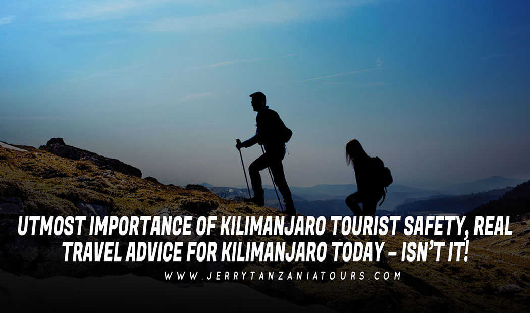 Utmost Importance Of Kilimanjaro Tourist Safety, Real Travel Advice For Kilimanjaro Today – Isn't It!