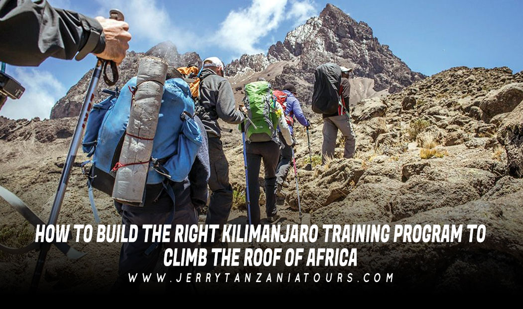 HOW TO BUILD THE RIGHT KILIMANJARO TRAINING PROGRAM TO CLIMB THE ROOF OF AFRICA