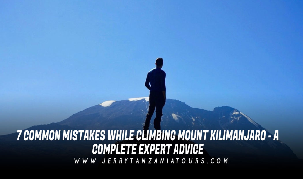 7 Common Mistakes While Climbing Mount Kilimanjaro – A Complete Expert Advice