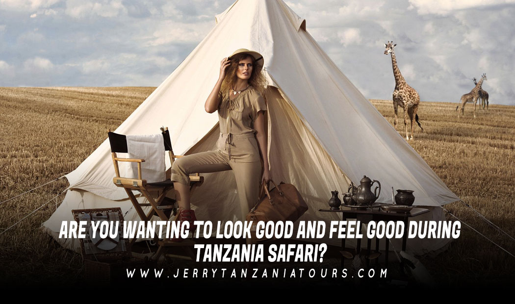 Are You Wanting To Look Good and Feel Good During Tanzania Safari?