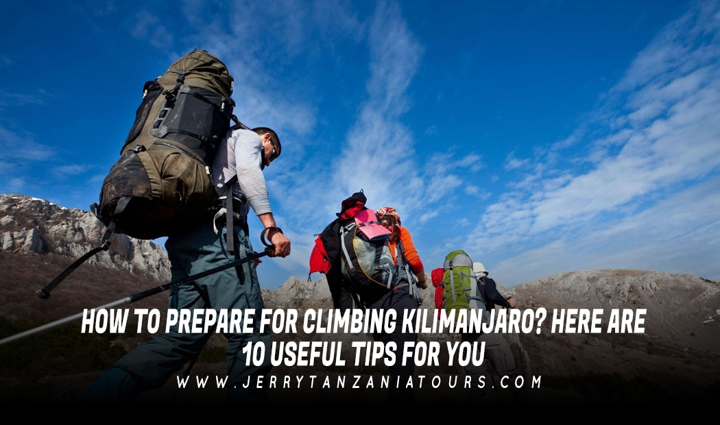 How to Prepare for Climbing Kilimanjaro? Here are 10 useful Tips for you!