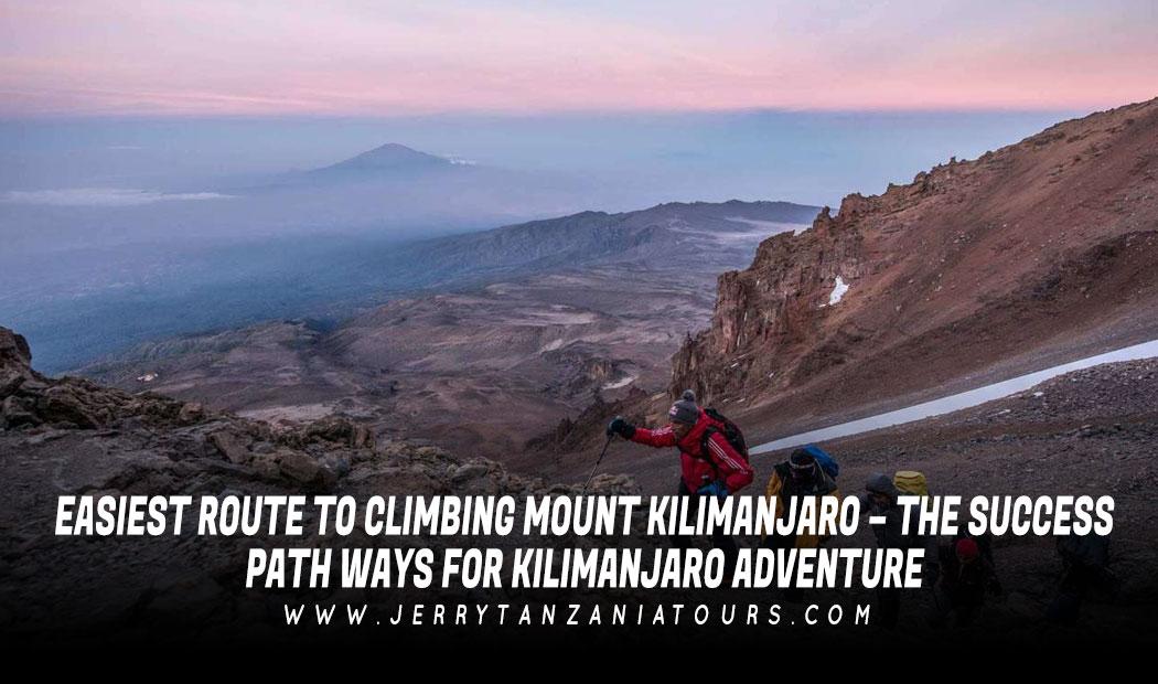 Easiest Route To Climbing Mount Kilimanjaro – The Success Path Ways for Kilimanjaro Adventure