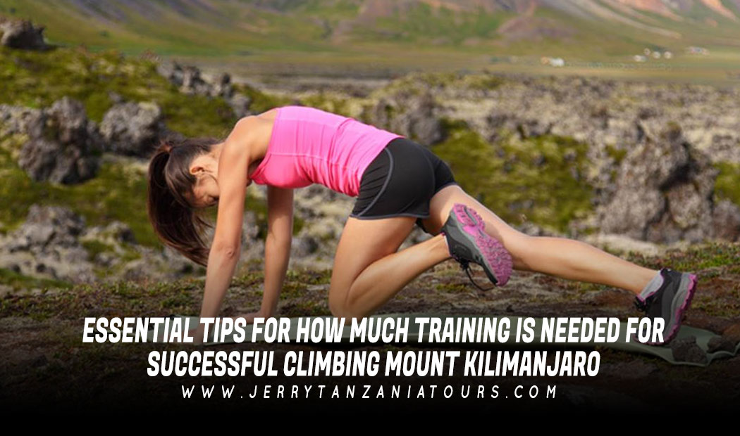 Essential Tips For How Much Training Is Needed For Successful Climbing Mount Kilimanjaro