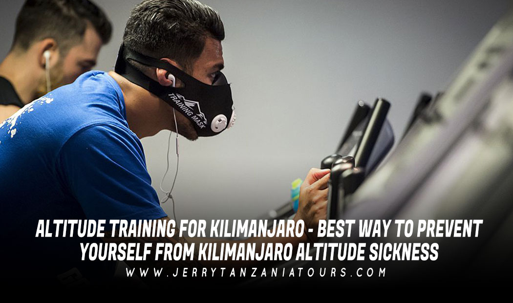Altitude Training For Kilimanjaro – Best Way To Prevent Yourself From Kilimanjaro Altitude Sickness